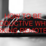 How to Be Productive While Working Remotely?