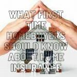 What First Time Homebuyers Should Know About Home Insurance