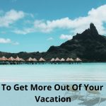 How To Get More Out Of Your Next Vacation