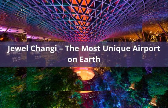 Jewel Changi – The Most Unique Airport on Earth